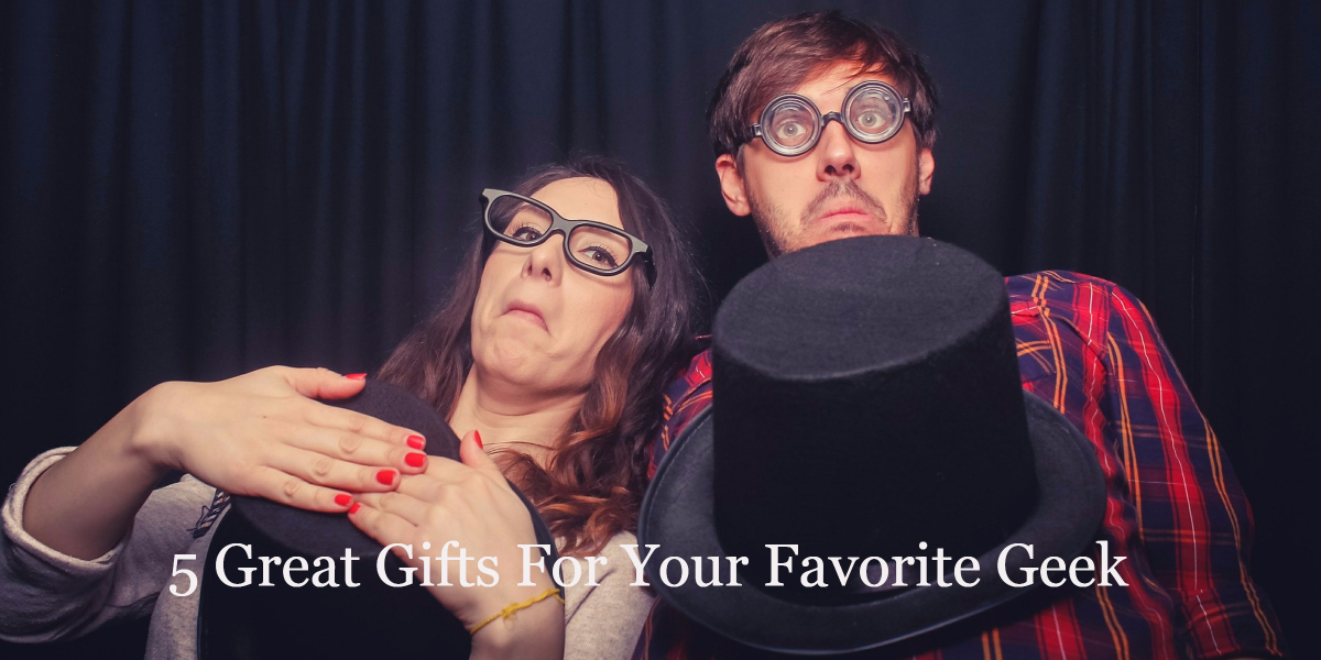 5 Great Gifts For Your Favorite Geek